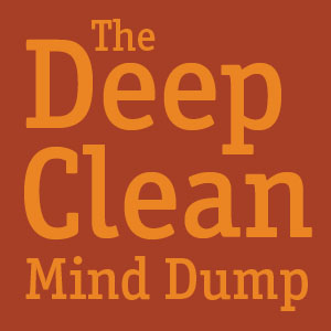 The Deep Clean Mind Dump